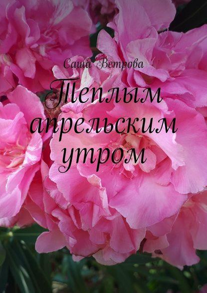 Теплым апрельским утром : Ветрова Саша