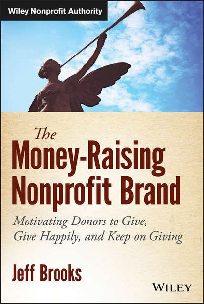 Jeff Brooks The Money-Raising Nonprofit Brand. Motivating Donors to Give, Give Happily, and Keep on Giving peter brinckerhoff c mission based marketing positioning your not for profit in an increasingly competitive world