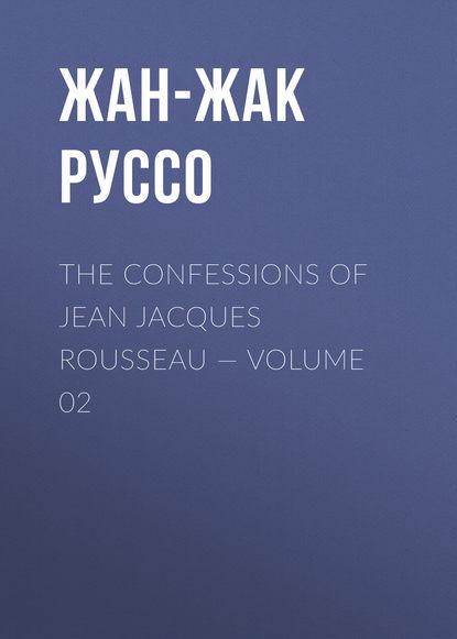 Фото - Жан-Жак Руссо The Confessions of Jean Jacques Rousseau — Volume 02 жан жак руссо the confessions of jean jacques rousseau volume 09