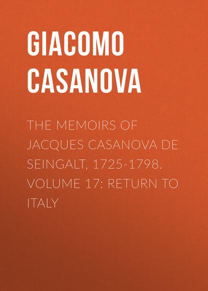 Giacomo Casanova The Memoirs of Jacques Casanova de Seingalt, 1725-1798. Volume 17: Return to Italy giacomo casanova the memoirs of jacques casanova de seingalt 1725 1798 volume 16 depart switzerland