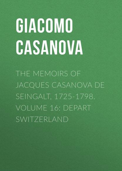 Giacomo Casanova The Memoirs of Jacques Casanova de Seingalt, 1725-1798. Volume 16: Depart Switzerland giacomo casanova the memoirs of jacques casanova de seingalt 1725 1798 volume 16 depart switzerland