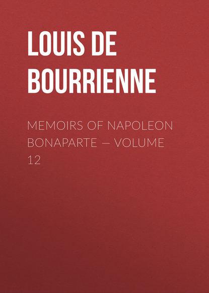 Фото - Louis de Bourrienne Memoirs of Napoleon Bonaparte — Volume 12 louis de bourrienne memoirs of napoleon bonaparte volume 10