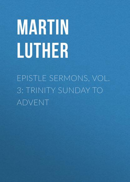 Martin Luther Epistle Sermons, Vol. 3: Trinity Sunday to Advent hugh blair sermons vol 2