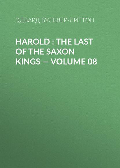 Эдвард Бульвер-Литтон Harold : the Last of the Saxon Kings — Volume 08 эдвард бульвер литтон harold the last of the saxon kings volume 10