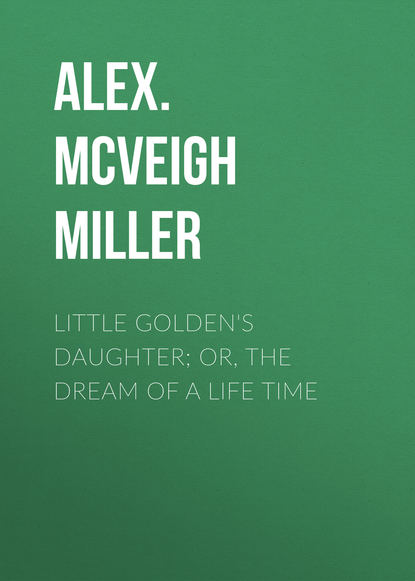 Alex. McVeigh Miller Little Golden's Daughter; or, The Dream of a Life Time mrs alex mcveigh miller pretty geraldine the new york salesgirl or wedded to her choice