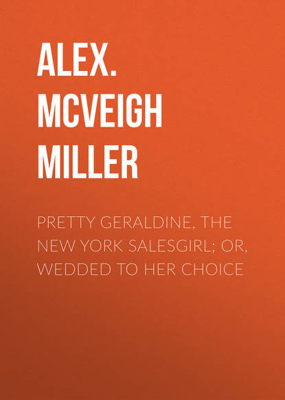 Alex. McVeigh Miller Pretty Geraldine, the New York Salesgirl; or, Wedded to Her Choice mrs alex mcveigh miller pretty geraldine the new york salesgirl or wedded to her choice
