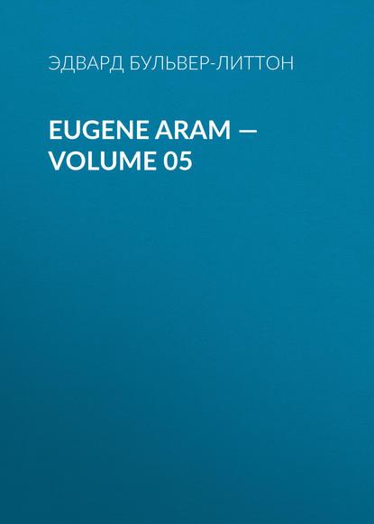 Фото - Эдвард Бульвер-Литтон Eugene Aram — Volume 05 эдвард бульвер литтон devereux volume 05