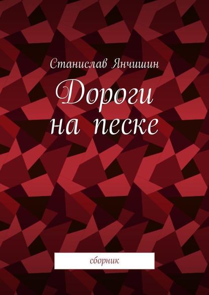 Станислав Янчишин Дороги на песке. Сборник станислав анатольевич янчишин шкафандр