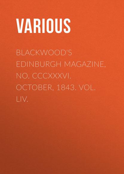 Blackwood\'s Edinburgh Magazine, No. CCCXXXVI. October, 1843. Vol. LIV.
