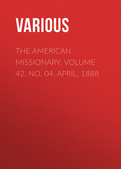 The American Missionary. Volume 42, No. 04, April, 1888