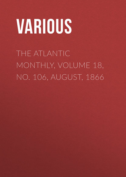 Various The Atlantic Monthly, Volume 18, No. 106, August, 1866 various the atlantic monthly volume 08 no 46 august 1861