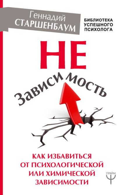 Геннадий Старшенбаум. НеЗависимость. Как избавиться от психологической или химической зависимости