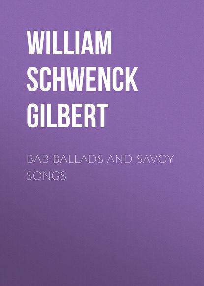 Фото - William Schwenck Gilbert Bab Ballads and Savoy Songs william schwenck gilbert songs of a savoyard