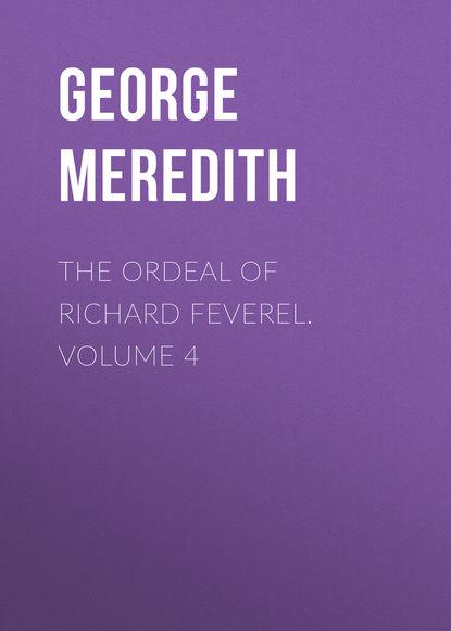 George Meredith The Ordeal of Richard Feverel. Volume 4 george meredith las tribulaciones de richard feverel