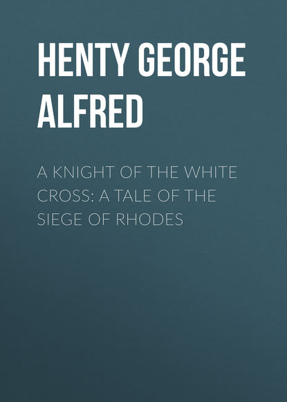 Henty George Alfred A Knight of the White Cross: A Tale of the Siege of Rhodes henty george alfred friends though divided a tale of the civil war