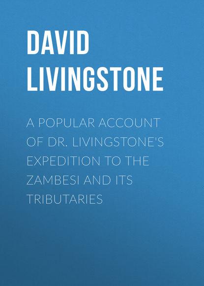 David Livingstone A Popular Account of Dr. Livingstone's Expedition to the Zambesi and Its Tributaries david brackett interpreting popular music