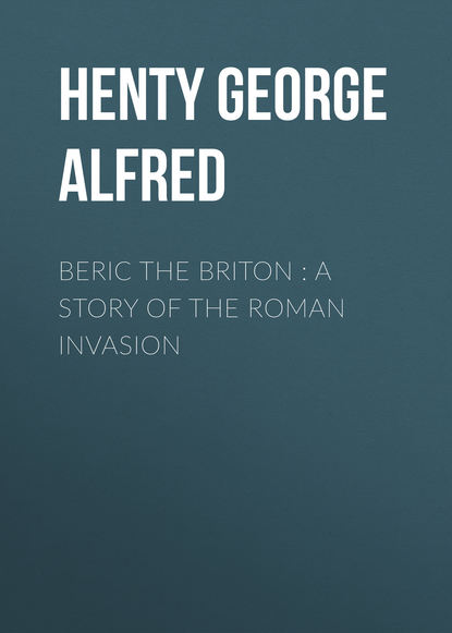 Henty George Alfred Beric the Briton : a Story of the Roman Invasion henty george alfred out with garibaldi a story of the liberation of italy