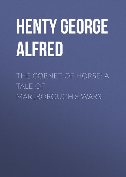 Henty George Alfred The Cornet of Horse: A Tale of Marlborough's Wars henty george alfred friends though divided a tale of the civil war