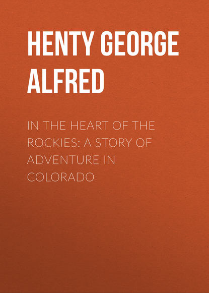 Henty George Alfred In the Heart of the Rockies: A Story of Adventure in Colorado henty george alfred out with garibaldi a story of the liberation of italy