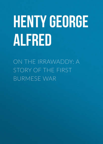 Henty George Alfred On the Irrawaddy: A Story of the First Burmese War henty george alfred out with garibaldi a story of the liberation of italy