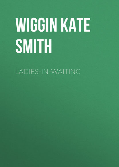 Wiggin Kate Douglas Smith Ladies-In-Waiting kate douglas smith wiggin a village stradivarius