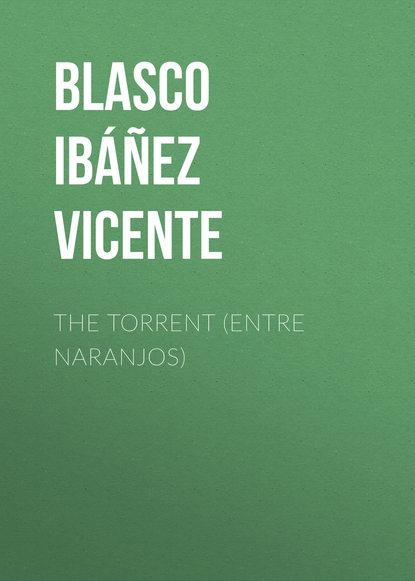 Висенте Бласко-Ибаньес The Torrent (Entre Naranjos) vicente blasco ibanez entre naranjos