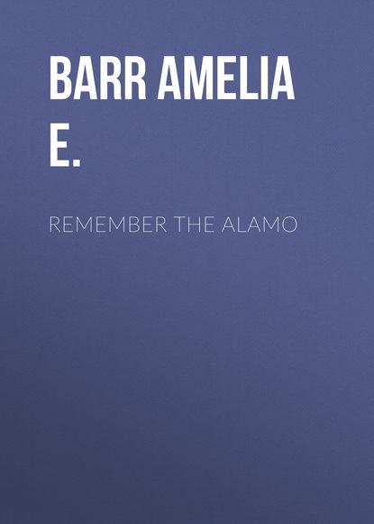 Фото - Barr Amelia E. Remember the Alamo barr amelia e a knight of the nets