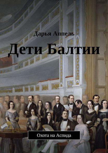 Дарья Аппель Дети Балтии. Охота наАспида любовь и честь