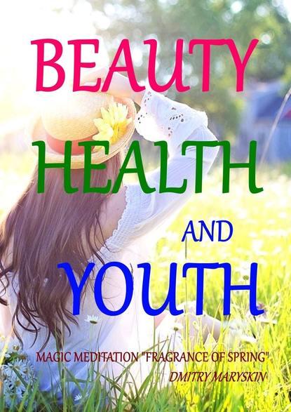 "Dmitry Maryskin Beauty, Health and Youth: Magic Meditation ""Fragrance of Spring"" the genius book i youth"