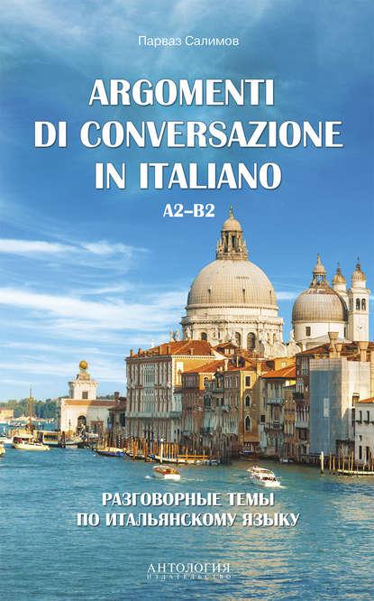 Argomenti di сonversazione in italiano = Разговорные темы по итальянскому языку. A2–B2