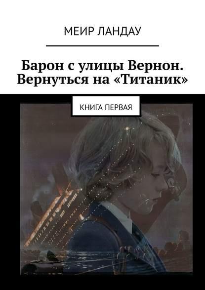 Меир Ландау Барон сулицы Вернон. Вернуться на«Титаник». Книга первая