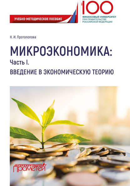 Наталья Протопопова Микроэкономика: Часть I. Введение в экономическую теорию м о лихачев введение в экономическую теорию микроэкономика