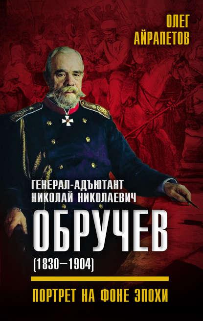 Олег Айрапетов Генерал-адъютант Николай Николаевич Обручев (1830–1904). Портрет на фоне эпохи