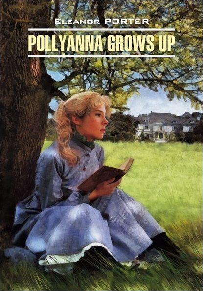 Элинор Портер Pollyanna Crows up / Поллианна вырастает. Книга для чтения на английском языке