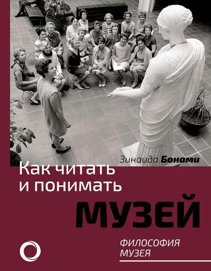 Зинаида Бонами Как читать и понимать музей. Философия музея