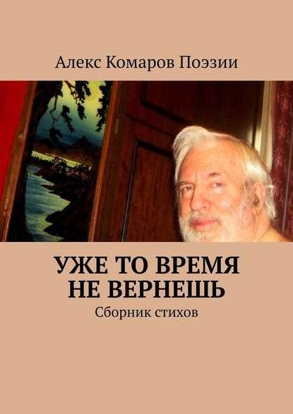 Алекс Комаров Поэзии Уже то время не вернешь. Сборник стихов