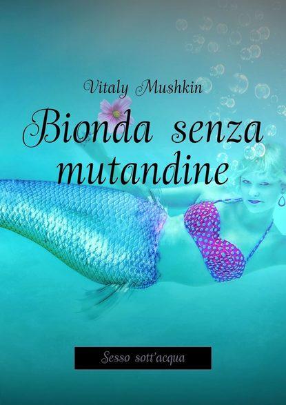 Виталий Мушкин Bionda senza mutandine. Sesso sott'acqua alice meyer donne e sesso perché il sesso è utile per le donne