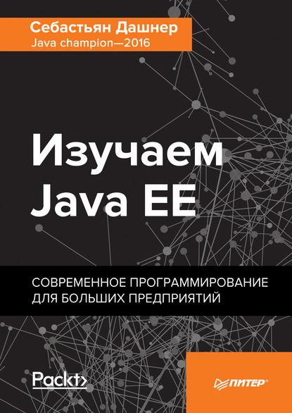 Изучаем Java EE. Современное программирование для больших предприятий (pdf+epub) : Себастьян Дашнер