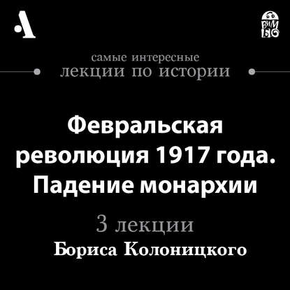 Борис Колоницкий Февральская революция 1917 года. Падение монархии (Лекции Arzamas) колоницкий б революция 1917 года главное что нужно знать о переломном моменте российской истории
