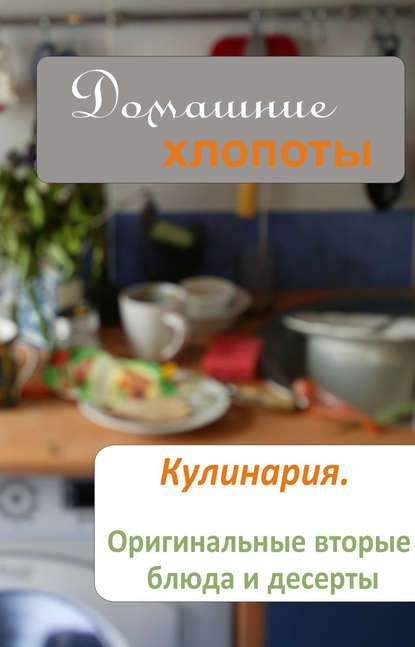 Кулинария. Оригинальные вторые блюда и десерты