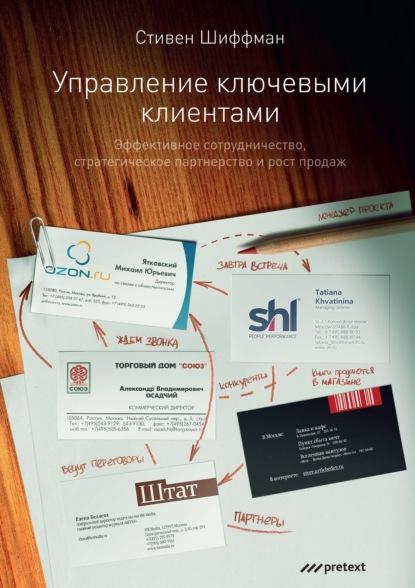Стефан Шиффман Управление ключевыми клиентами. Эффективное сотрудничество, стратегическое партнерство и рост продаж