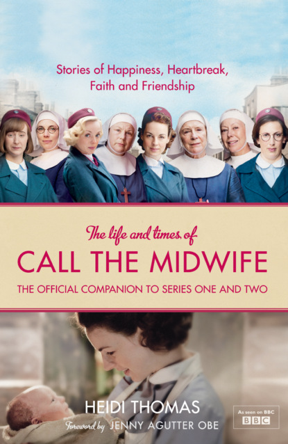 Heidi Thomas The Life and Times of Call the Midwife: The Official Companion to Series One and Two secrets of the heart