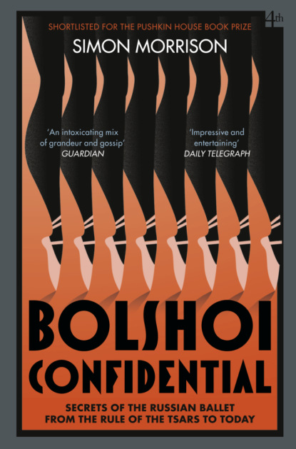 Simon Morrison Bolshoi Confidential: Secrets of the Russian Ballet from the Rule of the Tsars to Today