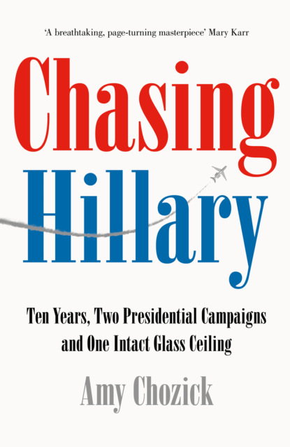 Amy Chozick Chasing Hillary: Ten Years, Two Presidential Campaigns and One Intact Glass Ceiling jonathan allen hrc state secrets and the rebirth of hillary clinton