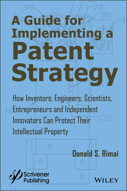 A Guide for Implementing a Patent Strategy. How Inventors, Engineers, Scientists, Entrepreneurs, and Independent Innovators Can Protect Their Intellectual Property