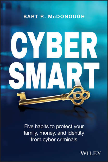 Bart McDonough R. Cyber Smart. Five Habits to Protect Your Family, Money, and Identity from Cyber Criminals thomas roth cyber physical security and privacy in the electric smart grid
