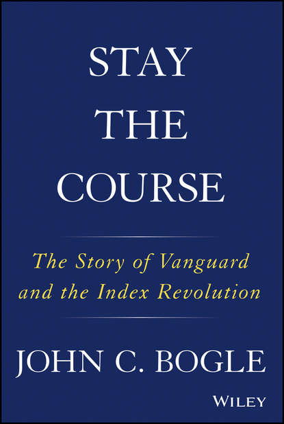 John C. Bogle Stay the Course. The Story of Vanguard and the Index Revolution charles d ellis the index revolution why investors should join it now