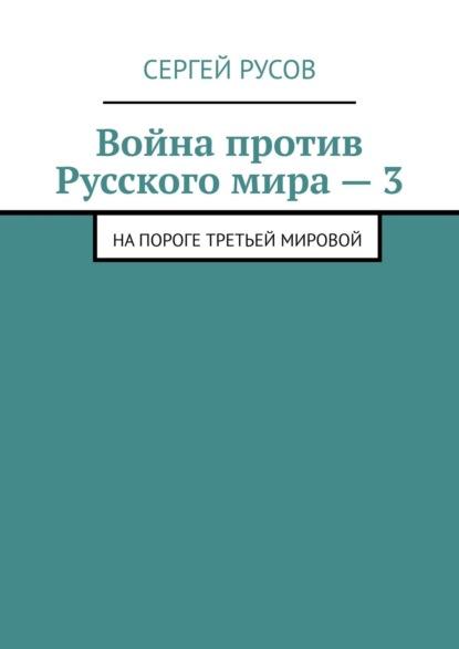 Сергей Русов Война против Русскогомира–3. Напороге Третьей мировой федор березин война 2011 против нато