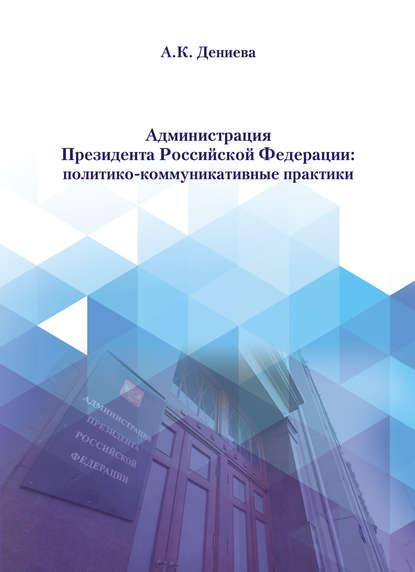 А. К. Дениева Администрация Президента Российской Федерации: политико-коммуникативные практики