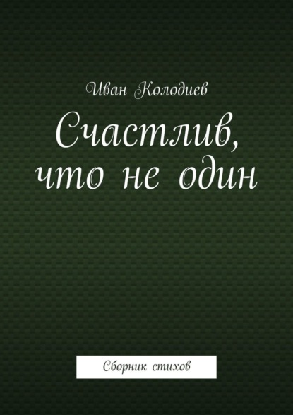 Фото - Иван Колодиев Счастлив, что неодин. Сборник стихов иван щукин если вернутся боги